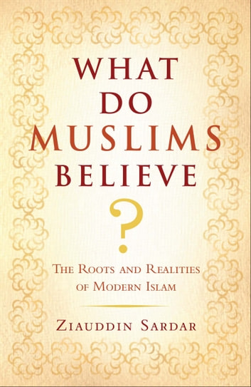 What Do Muslims Believe? - The Roots and Realities of Modern Islam ebook by Ziauddin Sardar