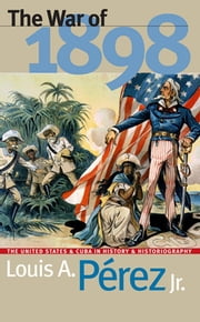 The War of 1898 - The United States and Cuba in History and Historiography ebook by Louis A. Pérez