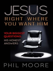Jesus, Right Where You Want Him - Your biggest questions. His honest answers ebook by Phil Moore