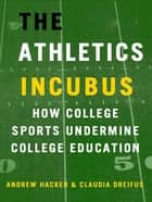 The Athletics Incubus: How College Sports Undermine College Education - How College Sports Undermine College Education ebook by Andrew Hacker, Claudia Dreifus