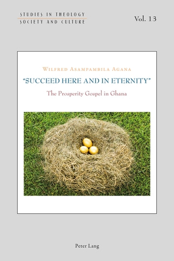«Succeed Here and in Eternity» - The Prosperity Gospel in Ghana ebook by Wilfred Asampambila Agana