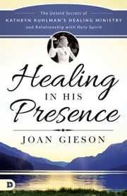 Healing in His Presence - The Untold Secrets of Kathryn Kuhlman's Healing Ministry and Relationship with Holy Spirit ebook by Joan Gieson