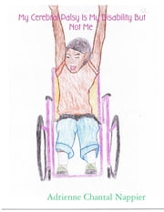 My Cerebral Palsy Is My Disability But Not Me ebook by Adrienne Chantal Nappier