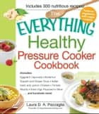 The Everything Healthy Pressure Cooker Cookbook - Includes Eggplant Caponata, Butternut Squash and Ginger Soup, Italian Herb and Lemon Chicken, Tomato Risotto, Fresh Figs Poached in Wine...and hundreds more! ebook by Laura Pazzaglia