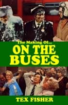 I 'Ate You Butler - The Making of On the Buses ebook by Tex Fisher