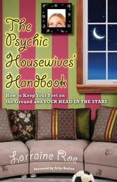 The Psychic Housewives' Handbook - How to Keep Your Feet on the Ground and Your Head in the Stars ebook by Lorraine Roe