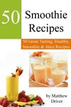 Smoothie Recipes: 50 Great Tasting, Healthy, Smoothies & Juices eBook by Matthew Driver