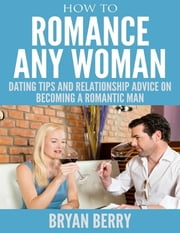 How to Romance Any Woman - Dating Tips and Relationship Advice On Becoming a Romantic Man ebook by Bryan Berry