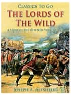 The Lords of the Wild / A Story of the Old New York Border ebook by Joseph A. Altsheler