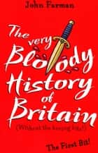 The Very Bloody History Of Britain - The First Bit! ebook by John Farman