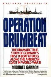 Operation Drumbeat - Germany's U-Boat Attacks Along the American Coast in World War II ebook by Michael Gannon
