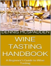 Wine Tasting Handbook: A Beginner's Guide to Wine Tasting ebook by Dennis McSpadden