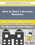 How to Start a Acetone Business (Beginners Guide) ebook by Sheena Mcneal