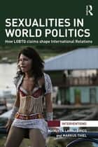Sexualities in World Politics - How LGBTQ claims shape International Relations ebook by Manuela Lavinas Picq, Markus Thiel