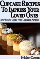 Cupcake Recipes To Impress Your Loved Ones (Step by Step Guide With Colorful Pictures) ebook by Matt Cooker