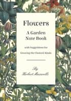 Flowers - A Garden Note Book with Suggestions for Growing the Choicest Kinds ebook by Herbert Maxwell