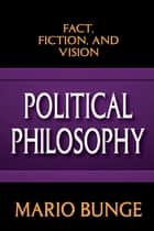 Political Philosophy - Fact, Fiction, and Vision ebook by Mario Bunge