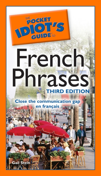 The Pocket Idiot's Guide to French Phrases, 3rd Edition - Close the Communication Gap En Français eBook by Gail Stein