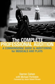The Complete Professional Audition - A Commonsense Guide to Auditioning for Plays and Musicals ebook by Daren Cohen,Michael Perilstein,Jason Robert Brown