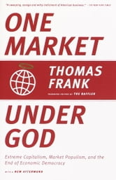 One Market Under God - Extreme Capitalism, Market Populism, and the End of Economic Democracy ebook by Thomas Frank