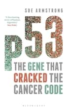 p53 - The Gene that Cracked the Cancer Code ebook by Sue Armstrong