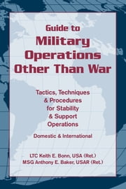 Guide to Military Operations Other Than War - Tactics, Techniques, & Procedures for Stability & Support Operations Domestic & International ebook by LTC Keith E. Bonn USA (Ret.), MSG Anthony E. Baker USAR (Ret.)