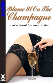 Blame It On The Champagne - A collection of five erotic stories ebook by Gwen Masters, Diane Chowen, Stephen Albrow,...