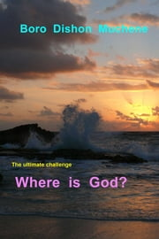Where is God? - The Ultimate Challenge ebook by Boro  Dishon  Muchene