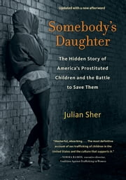 Somebody's Daughter - The Hidden Story of America's Prostituted Children and the Battle to Save Them ebook by Julian Sher