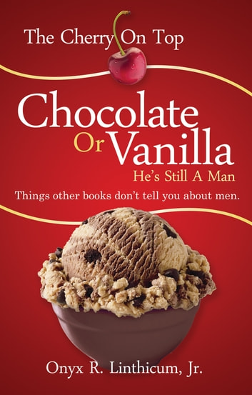 The Cherry On Top - Chocolate or Vanilla - He's Still A Man ebook by Onyx R. Linthicum, Jr.