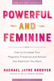 Powerful and Feminine - How to Increase Your Magnetic Presence and Attract the Attention You Want ebook by Rachael Jayne Groover