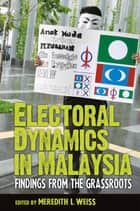 Electoral Dynamics in Malaysia - Findings from the Grassroots ebook by Meredith L. Weiss