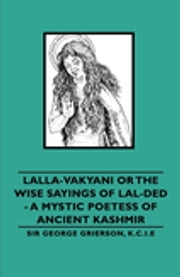 Lalla-Vakyani or the Wise Sayings of Lal-Ded - A Mystic Poetess of Ancient Kashmir ebook by K.C.I.E Sir George Grierson