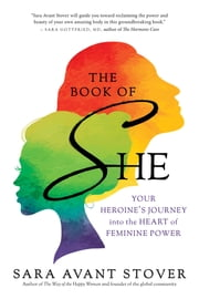 The Book of SHE - Your Heroine's Journey into the Heart of Feminine Power ebook by Sara Avant Stover