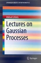 Lectures on Gaussian Processes ebook by Mikhail Lifshits