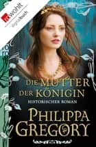Die Mutter der Königin ebook by Philippa Gregory, Astrid Becker, Elvira Willems,...