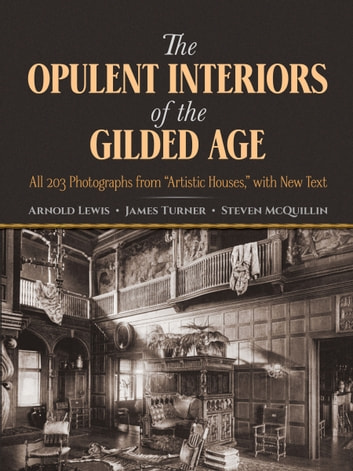 "The Opulent Interiors of the Gilded Age - All 203 Photographs from ""Artistic Houses,"" with New Text ebook by James Turner,Steven McQuillin,Arnold Lewis"