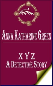 X Y Z: A Detective Story (Annotated) ebook by Anna Katharine Green