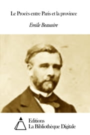 Le Procès entre Paris et la province eBook by Emile Beaussire