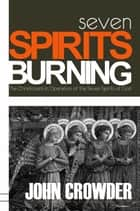 Seven Spirits Burning - The Christocentric Operation of the Seven Spirits of God 電子書 by John Crowder