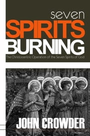 Seven Spirits Burning - The Christocentric Operation of the Seven Spirits of God ebook by John Crowder