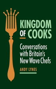 Kingdom of Cooks: Conversations with Britain's New Wave Chefs ebook by Andy Lynes