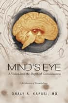 Mind's Eye - A Vision into the Depth of Consciousness ebook by Onaly A. Kapasi, MD