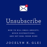 Unsubscribe - How to Kill Email Anxiety, Avoid Distractions, and Get Real Work Done audiobook by Jocelyn K. Glei