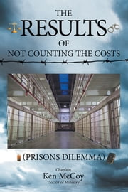 The Results of Not Counting the Costs - (Prisons Dilemma) ebook by Chaplain Ken McCoy, Doctor of Ministry