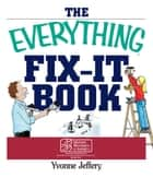 The Everything Fix-It Book - From Clogged Drains and Gutters, to Leaky Faucets and Toilets--All You Need to Get the Job Done ebook by Yvonne Jeffery