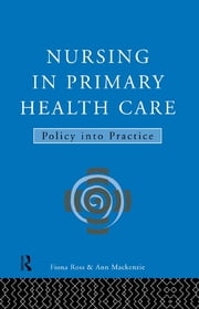 Nursing in Primary Health Care - Policy into Practice ebook by Ann MacKenzie,Fiona Ross