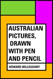 Australian Pictures, Drawn with Pen and Pencil ebook by Howard Willoughby