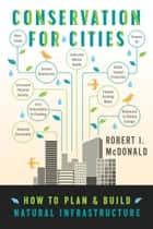 Conservation for Cities - How to Plan & Build Natural Infrastructure ebook by Robert I. McDonald