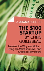 A Joosr Guide to... The $100 Start-Up by Chris Guillebeau: Reinvent the Way You Make a Living, Do What You Love, and Create a New Future ebook by Joosr